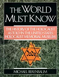 The World Must Know The History of the Holocaust as Told in the United States Holocaust Memorial MuseumJan T Gross