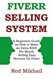 Fiverr Selling System: A Beginner's Guide on How to Make an Extra 0 Per Month Selling Easy Services on Fiverr (Home Based Business for Part Time Income)