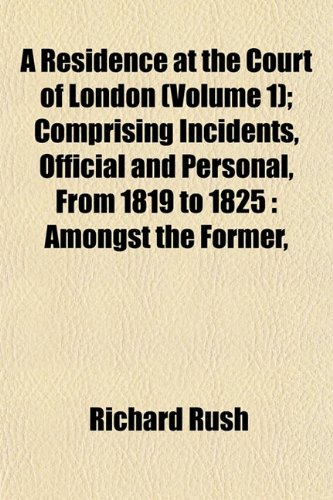 A Residence at the Court of London (Volume 1); Comprising Incidents, Official and Personal, From 1819 to 1825: Amongst the Former,