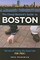 The Cheap Bastard's? Guide to Boston: Secrets of Living the Good Life--For Free!