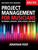 Project Management for Musicians: Recordings, Performances, Tours, Studios & More (Music Business: Project Management)