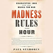 Madness Rules the Hour: Charleston, 1860, and the Mania for War Audiobook by Paul Starobin Narrated by Kevin Stillwell