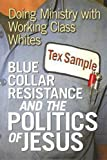 Tex Sample Blue Collar Resistance and the Politics of Jesus: Doing Ministry with Working Class Whites