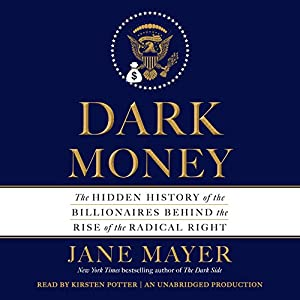 Dark Money: The Hidden History of the Billionaires Behind the Rise of the Radical Right Hörbuch von Jane Mayer Gesprochen von: Kirsten Potter