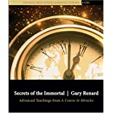 Secrets of the Immortal: Advanced Teachings from A Course in Miracles ~ Gary Renard
