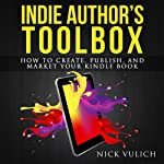 Indie Author's Toolbox: How to Create, Publish, and Market Your Kindle Book | Nick Vulich