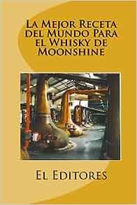 La Mejor Receta del Mundo Para el Whisky de Moonshine: El Editores
