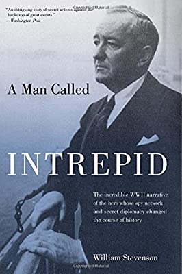 Man Called Intrepid: The Incredible WWII Narrative Of The Hero Whose Spy Network And Secret Diplomacy Changed The Course Of History