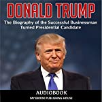 Donald Trump: The Biography of the Successful Businessman Turned Presidential Candidate |  My Ebook Publishing House
