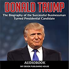 Donald Trump: The Biography of the Successful Businessman Turned Presidential Candidate Audiobook by  My Ebook Publishing House Narrated by Matt Montanez