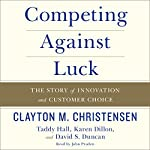 Competing Against Luck: The Story of Innovation and Customer Choice | Clayton M. Christensen,Taddy Hall