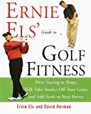 Ernie Els' Guide to Golf Fitness: How Staying in Shape Will Take Strokes Off Your Game and Add Yards to Your Drives (0609605437) by Els, Ernie