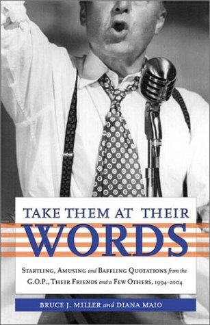 Take Them at Their Words: Startling, Amusing and Baffling Quotations from the GOP and Their Friends, 1994-2004, Bruce J. Miller, Diana Maio