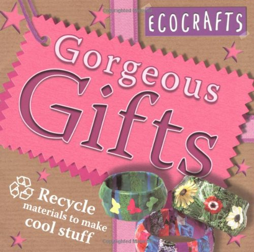 Gorgeous Gifts: Use Recycled Materials to Make Cool Crafts (Ecocrafts)