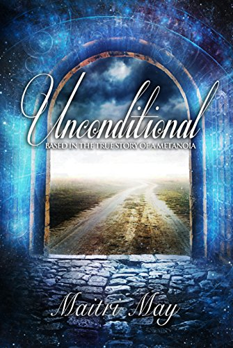 Book: Unconditional - Based in the true story of a Metanoia by Maitri May