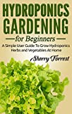 Hydroponics: Hydroponics Gardening For Beginners - A Simple User Guide To Grow Hydroponics Herbs And Vegetables At Home (Hydroponics, Hydroponics Gardening)