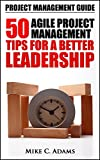 Project Management Guide - 50 Agile Project Management Tips For A Better Leadership (Project Management Tips In a Practical Book)