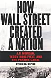 Ovidio Diaz-Espino How Wall Street Created a Nation: J.P. Morgan, Teddy Roosevelt, and the Panama Canal