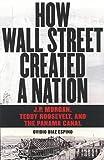 How Wall Street Created a Nation: J.P. Morgan, Teddy Roosevelt, and the Panama Canal Ovidio Diaz-Espino