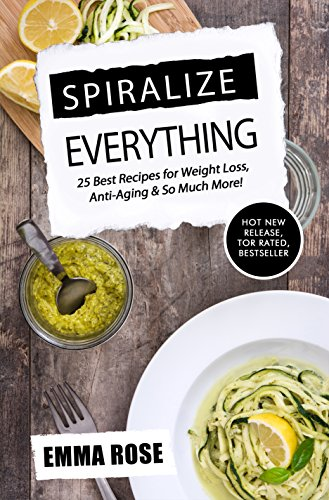 Spiralize Everything: 25 Best Recipes for Weight Loss, Anti-Aging & So Much More! by Emma Rose