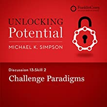 Discussion 13: Skill 2 - Challenge Paradigms (       UNABRIDGED) by Michael K. Simpson, Franklin Covey Narrated by L. J. Ganser