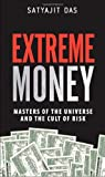 Extreme Money: Masters of the Universe and the Cult of Risk Satyajit Das