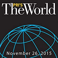 The World, November 26, 2015  by Marco Werman Narrated by Marco Werman