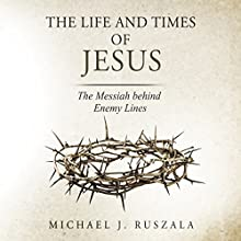The Life and Times of Jesus: The Messiah Behind Enemy Lines (       UNABRIDGED) by Michael J. Ruszala, Wyatt North Narrated by David Glass