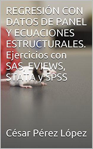 REGRESIÓN CON DATOS DE PANEL Y ECUACIONES ESTRUCTURALES. Ejercicios con SAS, EVIEWS, STATA y SPSS