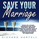 Save Your Marriage: Develop Loving Kindness for Your Partner, Improve Positive Coping Skills and Increase Inner Peace with Hypnosis, Meditation and Affirmations | Richard Hartell