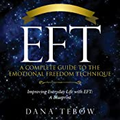 EFT: A Complete Guide to the Emotional Freedom Technique: Improving Everyday Life with EFT: A Blueprint | [Tebow Dana]