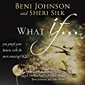 What If...: You Joined your Dreams with the Most Amazing God Audiobook by Beni Johnson, Sheri Silk, Bill Johnson, Danny Silk, Theresa Dedmon, April LaFrance Narrated by Anthea Hallett-Ybarra