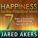 Happiness for the Practical Mind: 7 Steps to Discovering and Loving Your Authentic Self (       UNABRIDGED) by Jared M Akers Narrated by Dave Wright