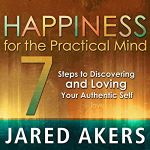 Happiness for the Practical Mind: 7 Steps to Discovering and Loving Your Authentic Self | [Jared M Akers]
