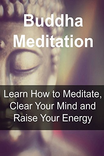 Buddha Meditation: Learn How to Meditate, Clear Your Mind and Raise Your Energy: Buddha, Buddhism,Buddhism Book, Buddhism Guide, Buddhism Info