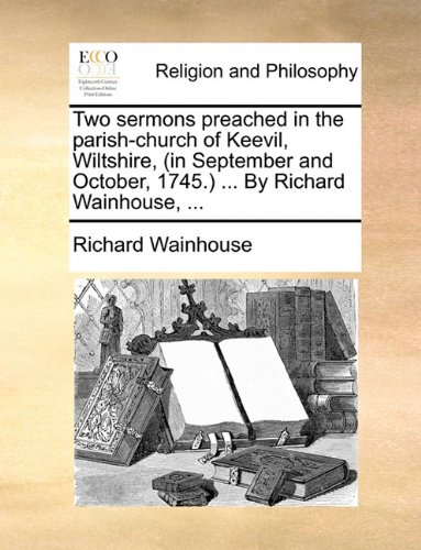 Two sermons preached in the parish-church of Keevil, Wiltshire, (in September and October, 1745.) ... By Richard Wainhouse, ...
