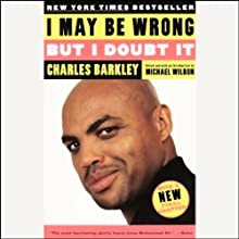 I May Be Wrong but I Doubt It (       ABRIDGED) by Charles Barkley, edited by Michael Wilbon Narrated by Charles Barkley