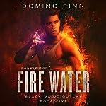 Fire Water: Black Magic Outlaw, Book 5 | Domino Finn
