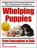 The Laymans Guide to Whelping Puppies (Dog Breeding and Training Book 1)