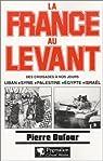 La France au Levant. Des croisades à nos jours. Liban, Syrie, Palestine, Egypte, Israël par Dufour