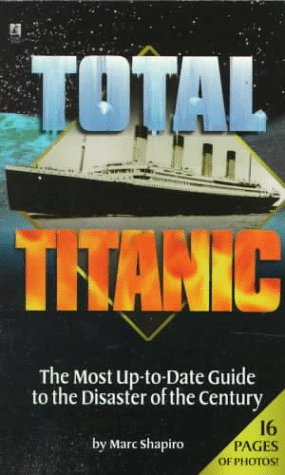 Total Titanic: The Most Up-to-Date Guide to the Disaster of the Century, Marc Shapiro