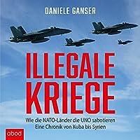 Illegale Kriege: Wie die NATO-Länder die UNO sabotieren - Eine Chronik von Kuba bis Syrien Hörbuch