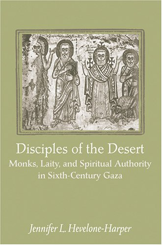Disciples of the Desert: Monks, Laity, and Spiritual Authority in Sixth-Century Gaza, JENNIFER L. HEVELONE-HARPER