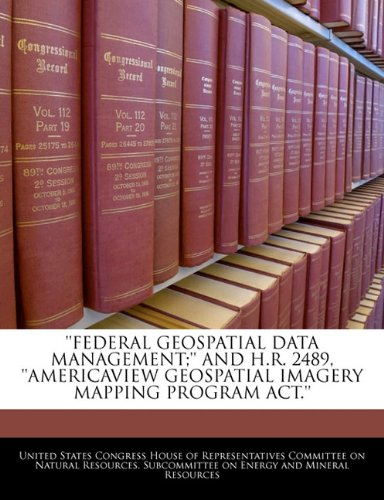 ''FEDERAL GEOSPATIAL DATA MANAGEMENT;'' AND H.R. 2489, ''AMERICAVIEW GEOSPATIAL IMAGERY MAPPING PROGRAM ACT.''
