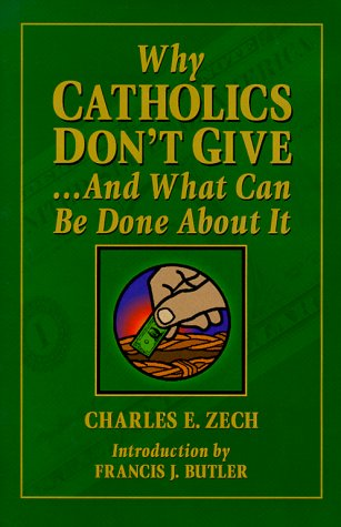 Why Catholics Dont Give ... and What Can Be Done About It, CHARLES E. ZECH