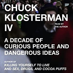 Chuck Klosterman IV: A Decade of Curious People and Dangerous Ideas | [Chuck Klosterman]