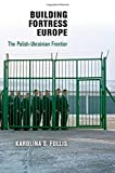 Building Fortress Europe: The Polish-Ukrainian Frontier (Democracy, Citizenship, and Constitutionalism)
