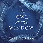 The Owl at the Window: A memoir of loss and hope   Carl Gorham