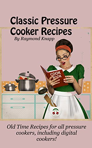 Classic Pressure Cooker Recipes Revised For Today: Old time recipes for all pressure cookers, including digital cookers! by Raymond Knapp
