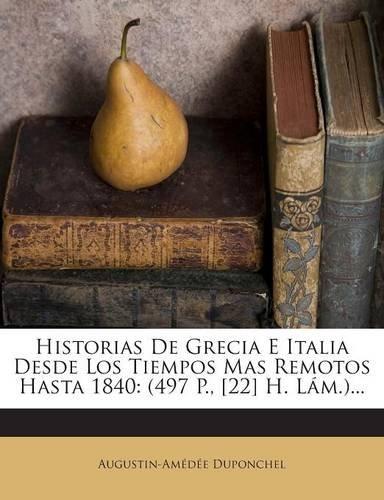 Historias De Grecia E Italia Desde Los Tiempos Mas Remotos Hasta 1840: (497 P., [22] H. Lám.)...